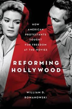 Reforming Hollywood: How American Protestants Fought for Freedom at the Movies by William Romanowski