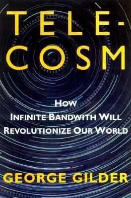 Telecosm: How Infinite Bandwith Will Revolutionize Our World