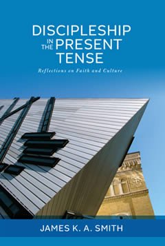 Discipleship in the Present Tense: Reflections on Faith and Culture by James K.A. Smith