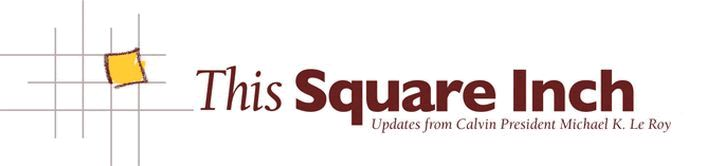 This Square Inch: Updates from Calvin College President Michael K. Le Roy