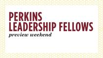 Perkins Leadership Fellows Preview Weekend