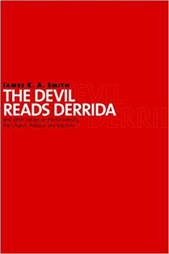 The Devil Reads Derrida - and Other Essays on the University, the Church, Politics, and the Arts