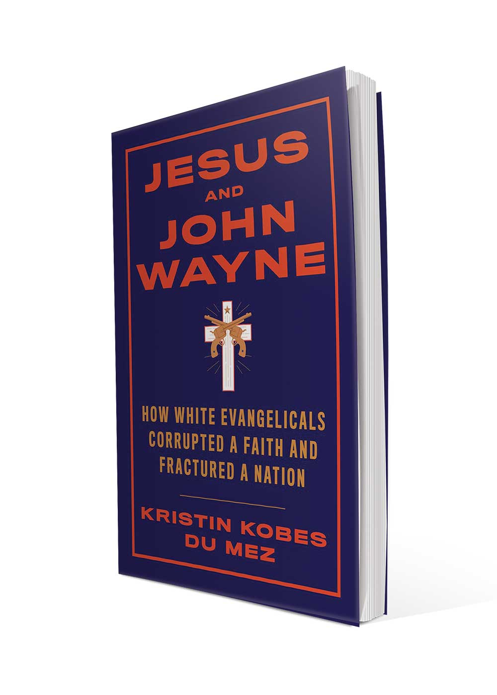 <i>Jesus and John Wayne: How White Evangelicals Corrupted a Faith and Fractured a Nation</i> by Kristin Kobes Du Mez
